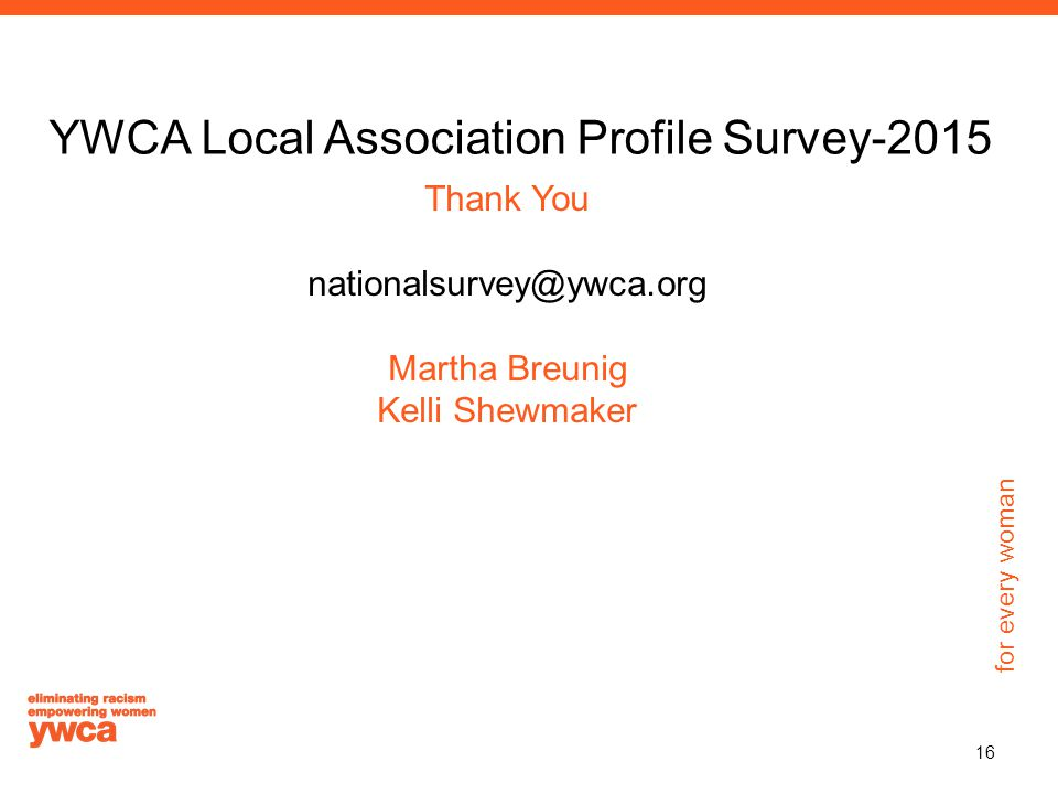 for every woman YWCA Local Association Profile Survey-2015 Thank You nationalsurvey@ywca.org Martha Breunig Kelli Shewmaker 16