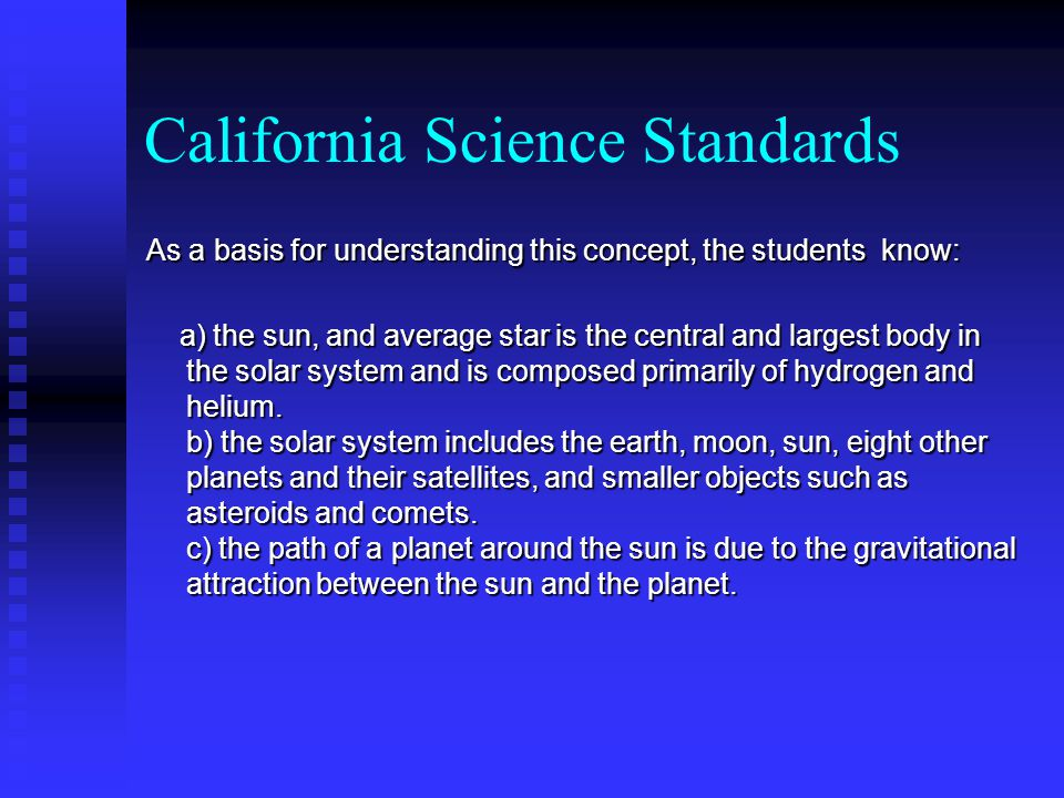 California Science Standards As a basis for understanding this concept, the students know: a) the sun, and average star is the central and largest body in the solar system and is composed primarily of hydrogen and helium.