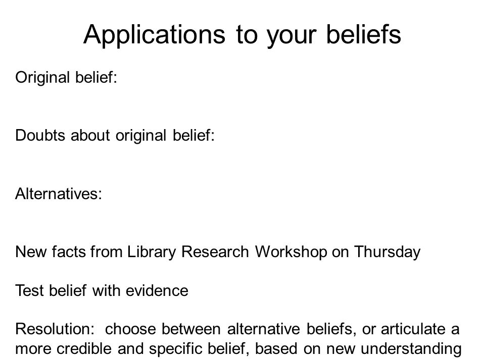 Applications to your beliefs Original belief: Doubts about original belief: Alternatives: New facts from Library Research Workshop on Thursday Test belief with evidence Resolution: choose between alternative beliefs, or articulate a more credible and specific belief, based on new understanding