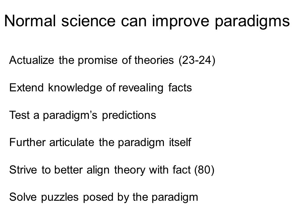 Normal science can improve paradigms Actualize the promise of theories (23-24) Extend knowledge of revealing facts Test a paradigm's predictions Further articulate the paradigm itself Strive to better align theory with fact (80) Solve puzzles posed by the paradigm