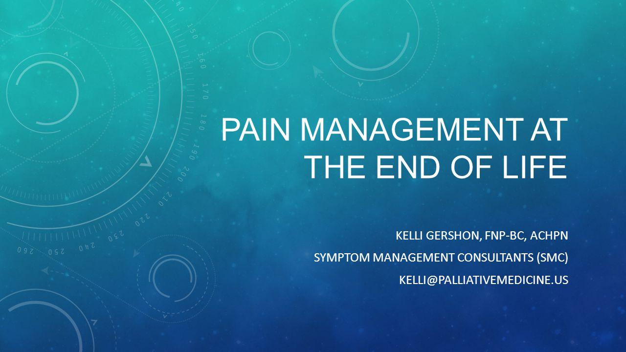 PAIN MANAGEMENT AT THE END OF LIFE KELLI GERSHON, FNP-BC, ACHPN SYMPTOM MANAGEMENT CONSULTANTS (SMC) KELLI@PALLIATIVEMEDICINE.US
