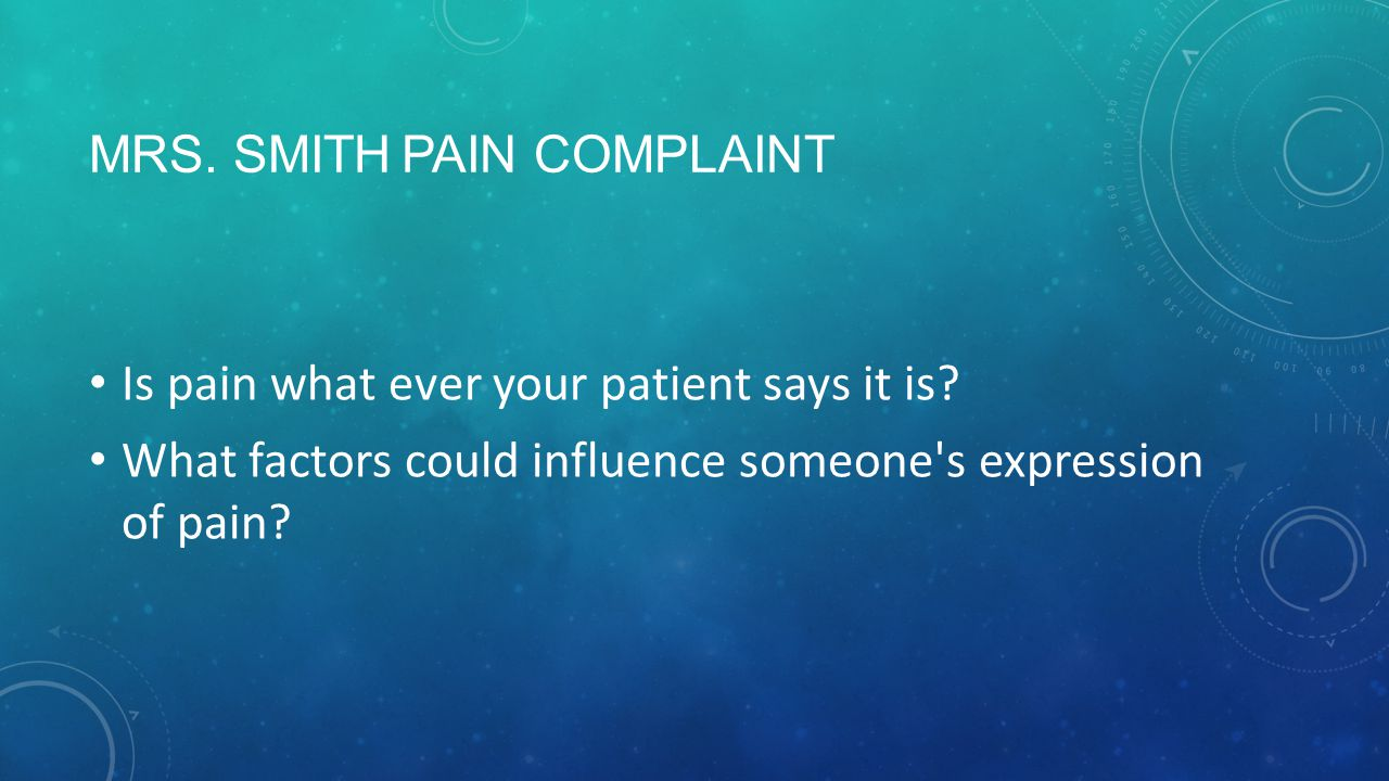 MRS. SMITHPAIN COMPLAINT Is pain what ever your patient says it is.