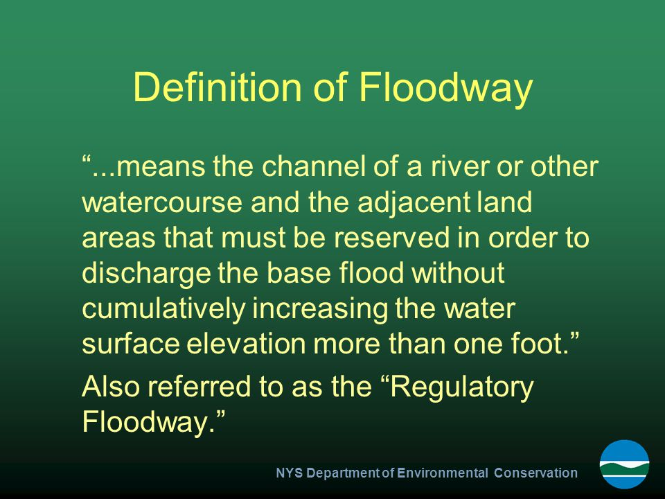 NYS Department of Environmental Conservation Definition of Floodway ...means the channel of a river or other watercourse and the adjacent land areas that must be reserved in order to discharge the base flood without cumulatively increasing the water surface elevation more than one foot. Also referred to as the Regulatory Floodway.