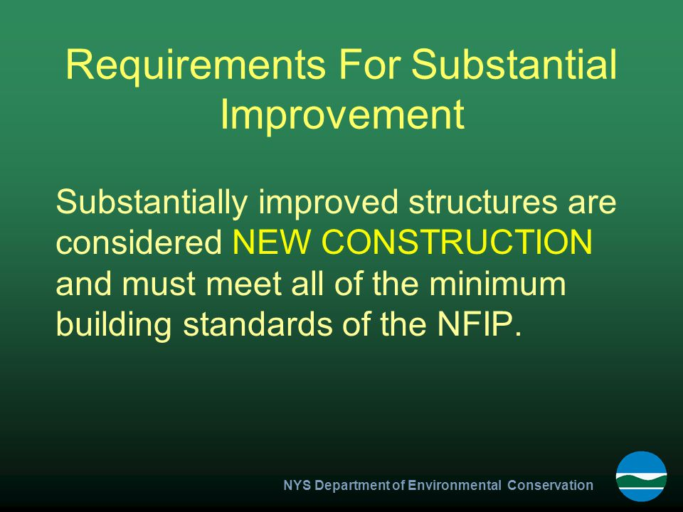 NYS Department of Environmental Conservation Requirements For Substantial Improvement Substantially improved structures are considered NEW CONSTRUCTION and must meet all of the minimum building standards of the NFIP.