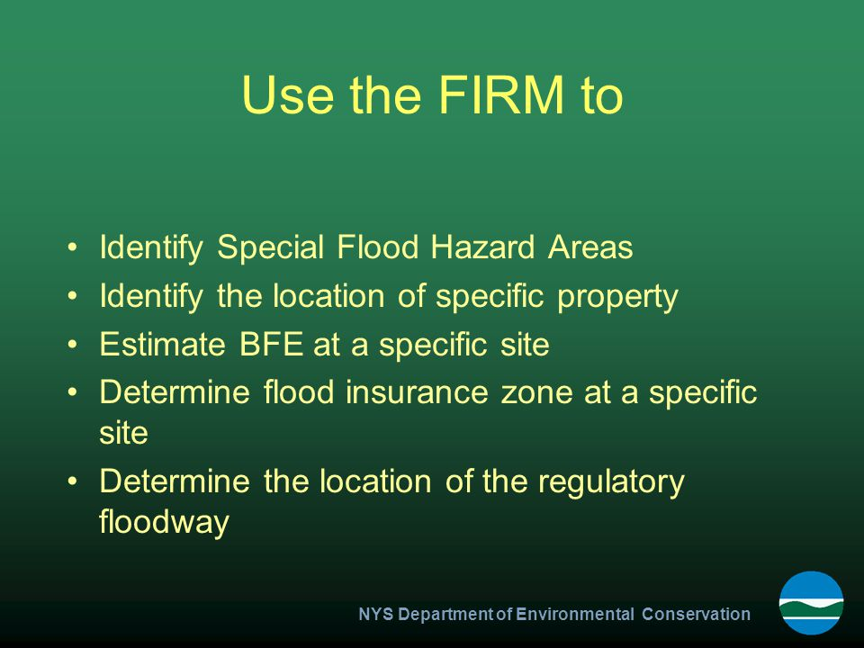 NYS Department of Environmental Conservation Use the FIRM to Identify Special Flood Hazard Areas Identify the location of specific property Estimate BFE at a specific site Determine flood insurance zone at a specific site Determine the location of the regulatory floodway