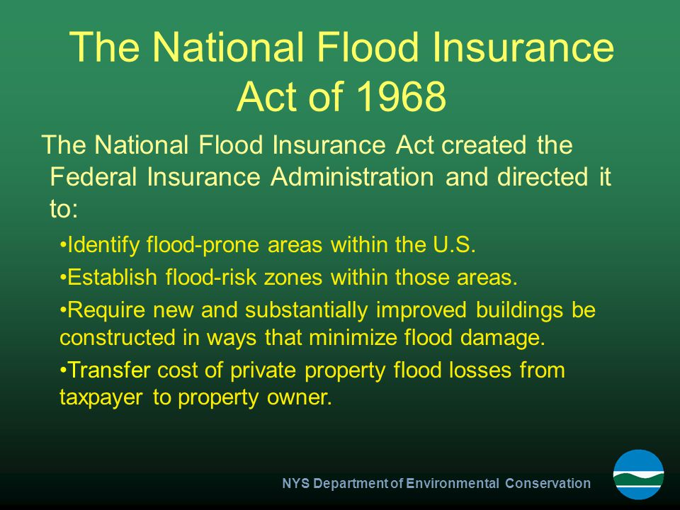 NYS Department of Environmental Conservation Flood Disaster Protection Act of 1973 Significant expansion of the NFIP and required: Acceleration of flood insurance studies Notification of flood-prone communities Mandatory purchase requirement Participation in the NFIP for Federal assistance
