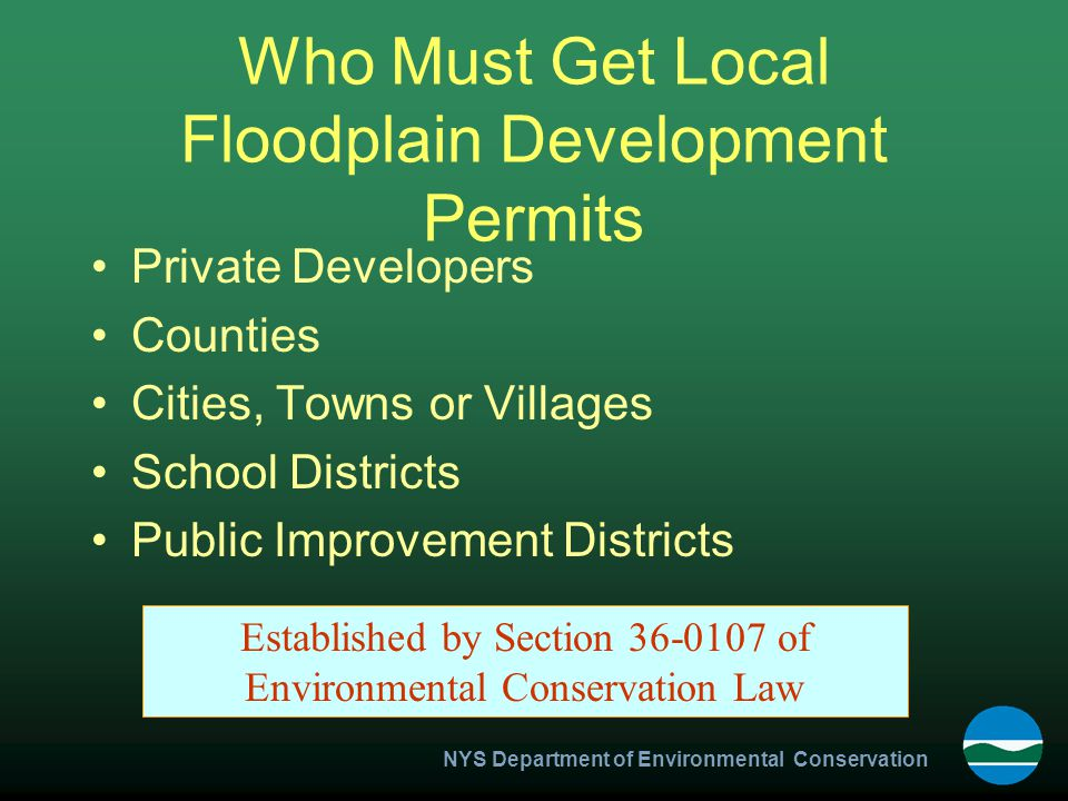 NYS Department of Environmental Conservation Who Must Get Local Floodplain Development Permits Private Developers Counties Cities, Towns or Villages School Districts Public Improvement Districts Established by Section 36-0107 of Environmental Conservation Law