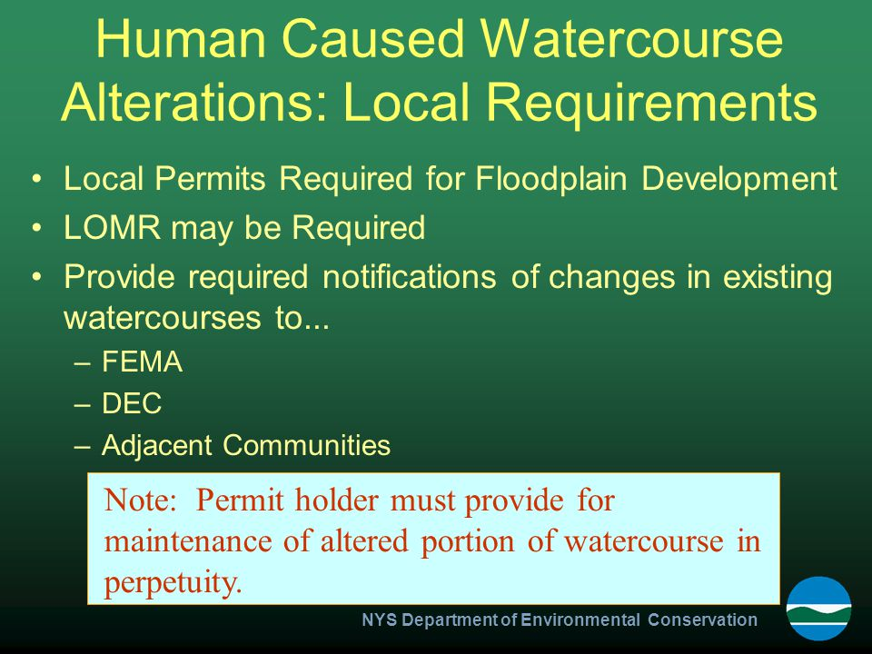 NYS Department of Environmental Conservation Human Caused Watercourse Alterations: Local Requirements Local Permits Required for Floodplain Development LOMR may be Required Provide required notifications of changes in existing watercourses to...