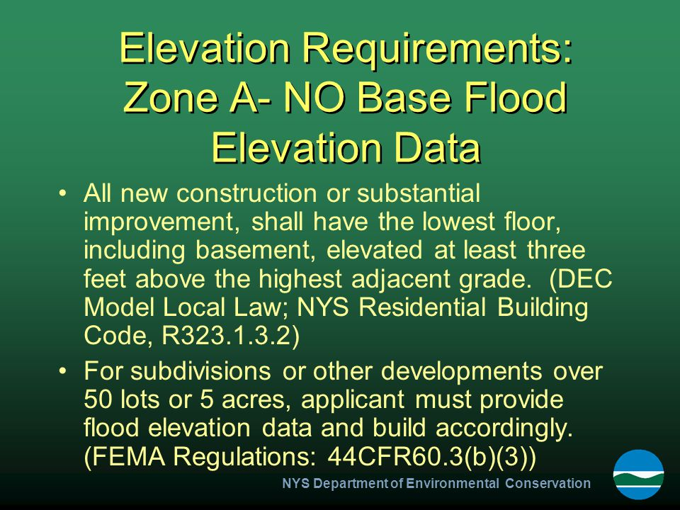 NYS Department of Environmental Conservation Elevation Requirements: Zone A- NO Base Flood Elevation Data All new construction or substantial improvement, shall have the lowest floor, including basement, elevated at least three feet above the highest adjacent grade.