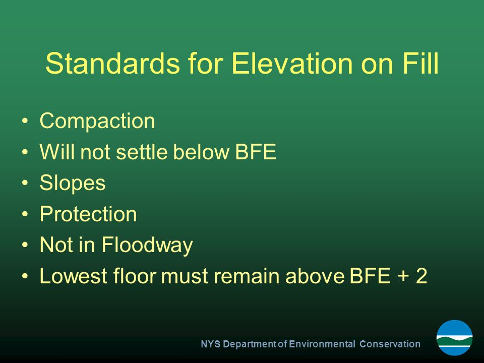 NYS Department of Environmental Conservation Standards for Elevation on Fill Compaction Will not settle below BFE Slopes Protection Not in Floodway Lowest floor must remain above BFE + 2