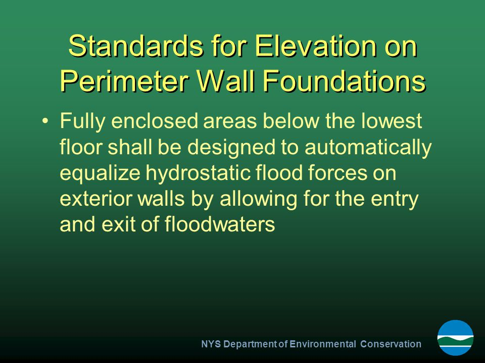 NYS Department of Environmental Conservation Standards for Elevation on Perimeter Wall Foundations Fully enclosed areas below the lowest floor shall be designed to automatically equalize hydrostatic flood forces on exterior walls by allowing for the entry and exit of floodwaters