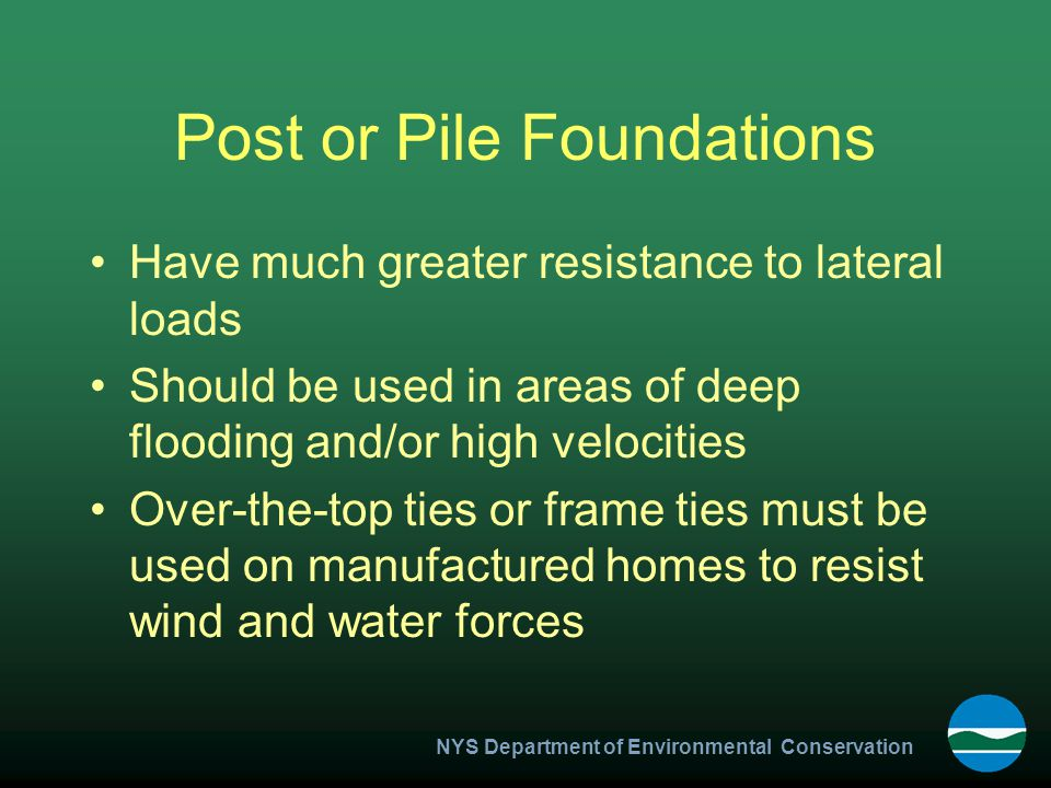 NYS Department of Environmental Conservation Post or Pile Foundations Have much greater resistance to lateral loads Should be used in areas of deep flooding and/or high velocities Over-the-top ties or frame ties must be used on manufactured homes to resist wind and water forces