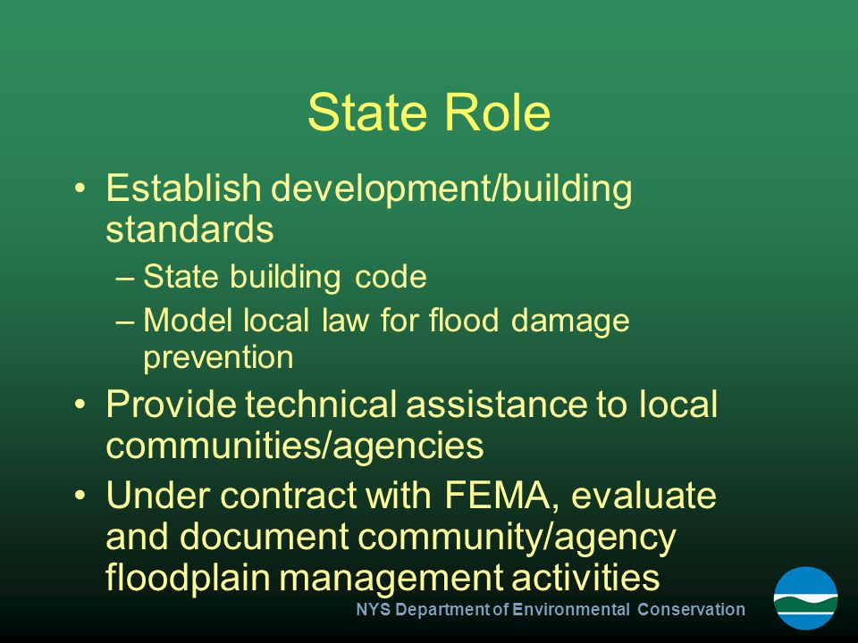 NYS Department of Environmental Conservation State Role Establish development/building standards –State building code –Model local law for flood damage prevention Provide technical assistance to local communities/agencies Under contract with FEMA, evaluate and document community/agency floodplain management activities