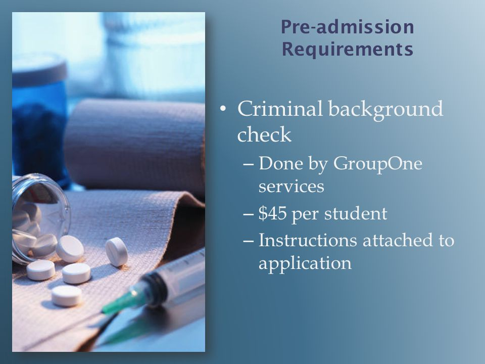Criminal background check – – Done by GroupOne services – – $45 per student – – Instructions attached to application Pre-admission Requirements
