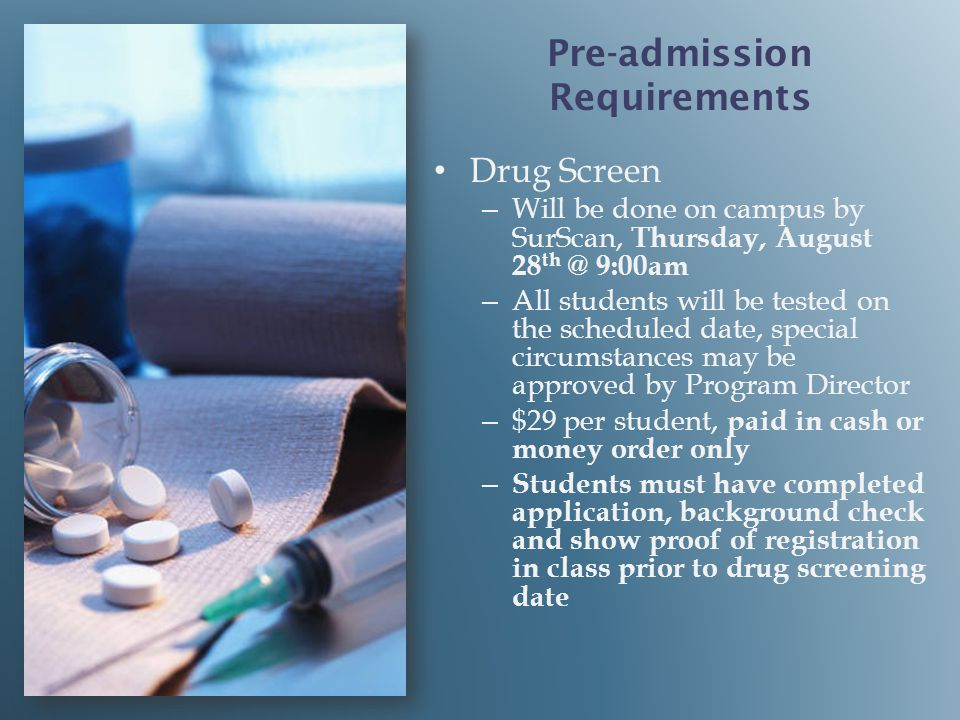 Drug Screen – – Will be done on campus by SurScan, Thursday, August 28 th @ 9:00am – – All students will be tested on the scheduled date, special circumstances may be approved by Program Director – – $29 per student, paid in cash or money order only – – Students must have completed application, background check and show proof of registration in class prior to drug screening date Pre-admission Requirements
