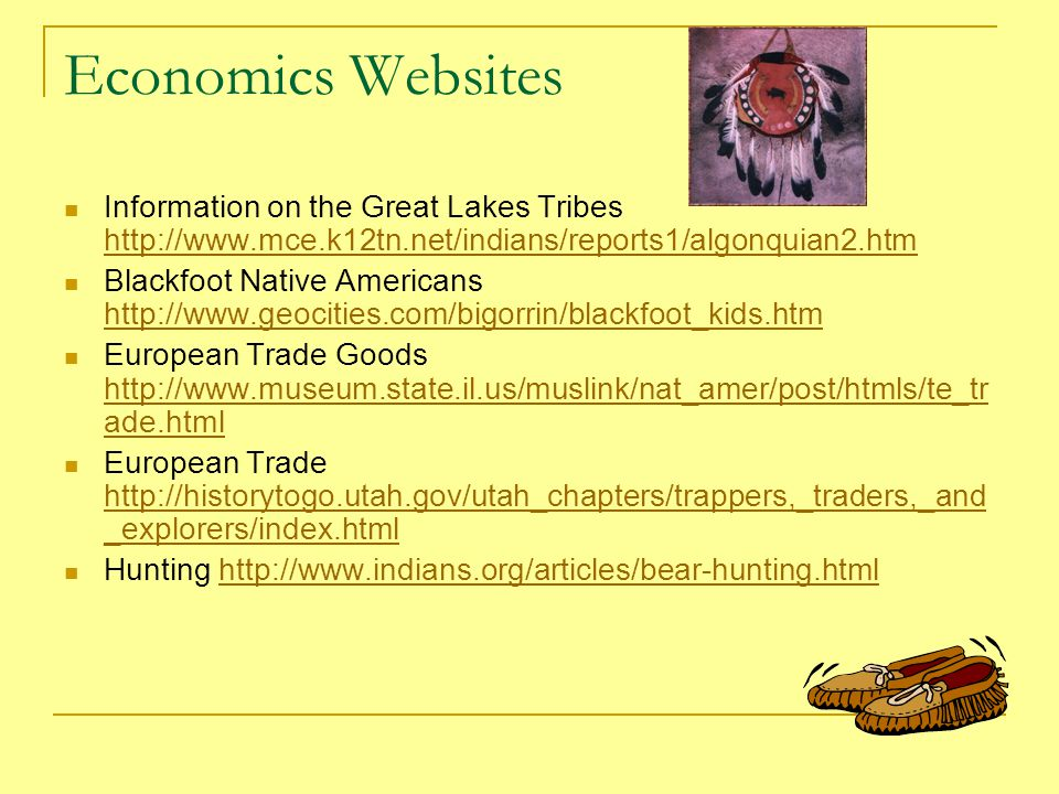 Economics Websites Information on the Great Lakes Tribes http://www.mce.k12tn.net/indians/reports1/algonquian2.htm http://www.mce.k12tn.net/indians/reports1/algonquian2.htm Blackfoot Native Americans http://www.geocities.com/bigorrin/blackfoot_kids.htm http://www.geocities.com/bigorrin/blackfoot_kids.htm European Trade Goods http://www.museum.state.il.us/muslink/nat_amer/post/htmls/te_tr ade.html http://www.museum.state.il.us/muslink/nat_amer/post/htmls/te_tr ade.html European Trade http://historytogo.utah.gov/utah_chapters/trappers,_traders,_and _explorers/index.html http://historytogo.utah.gov/utah_chapters/trappers,_traders,_and _explorers/index.html Hunting http://www.indians.org/articles/bear-hunting.htmlhttp://www.indians.org/articles/bear-hunting.html