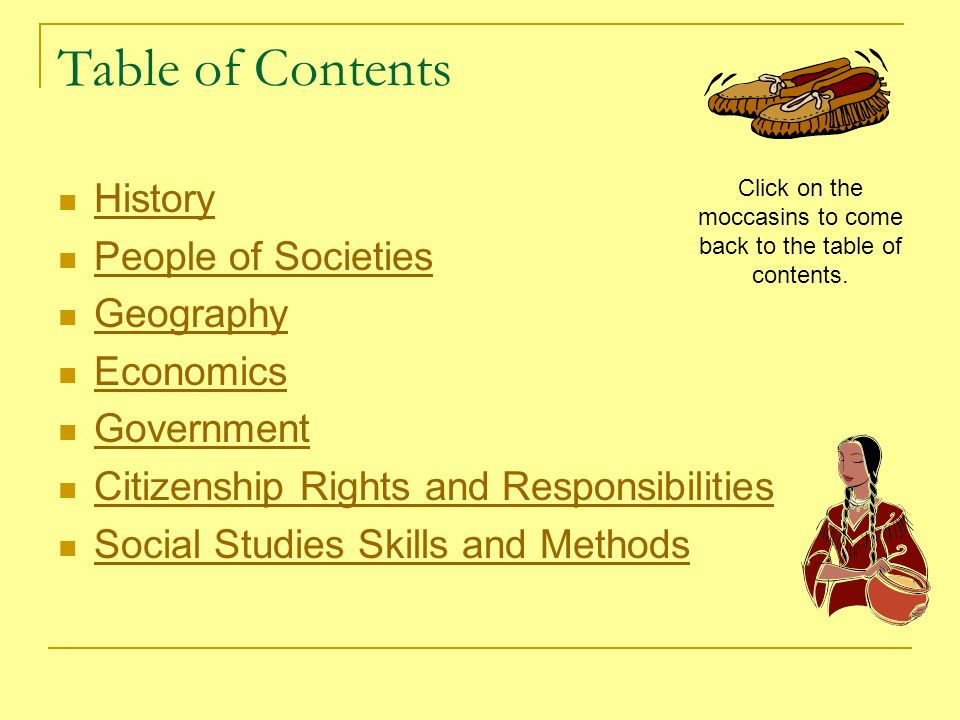 Table of Contents History People of Societies Geography Economics Government Citizenship Rights and Responsibilities Social Studies Skills and Methods Click on the moccasins to come back to the table of contents.