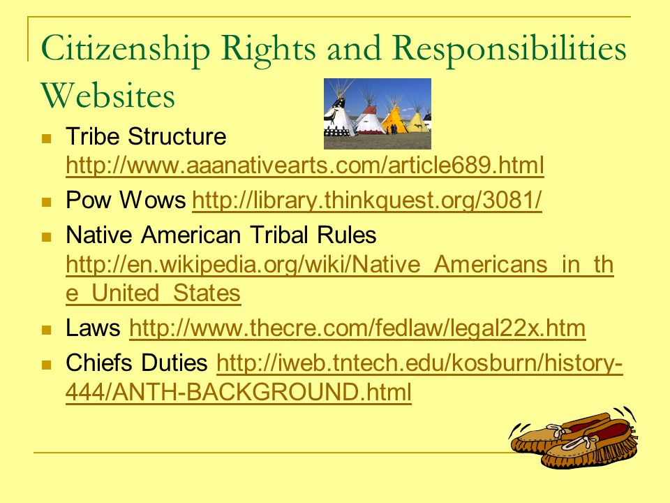 Citizenship Rights and Responsibilities Websites Tribe Structure http://www.aaanativearts.com/article689.html http://www.aaanativearts.com/article689.html Pow Wows http://library.thinkquest.org/3081/http://library.thinkquest.org/3081/ Native American Tribal Rules http://en.wikipedia.org/wiki/Native_Americans_in_th e_United_States http://en.wikipedia.org/wiki/Native_Americans_in_th e_United_States Laws http://www.thecre.com/fedlaw/legal22x.htmhttp://www.thecre.com/fedlaw/legal22x.htm Chiefs Duties http://iweb.tntech.edu/kosburn/history- 444/ANTH-BACKGROUND.htmlhttp://iweb.tntech.edu/kosburn/history- 444/ANTH-BACKGROUND.html