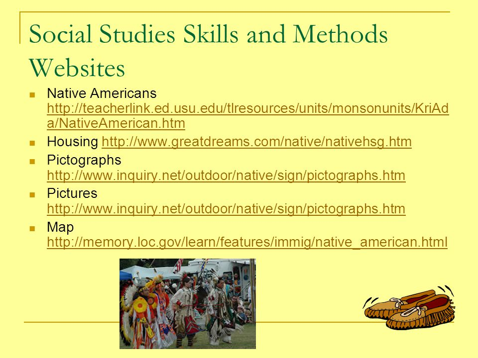 Social Studies Skills and Methods Websites Native Americans http://teacherlink.ed.usu.edu/tlresources/units/monsonunits/KriAd a/NativeAmerican.htm http://teacherlink.ed.usu.edu/tlresources/units/monsonunits/KriAd a/NativeAmerican.htm Housing http://www.greatdreams.com/native/nativehsg.htmhttp://www.greatdreams.com/native/nativehsg.htm Pictographs http://www.inquiry.net/outdoor/native/sign/pictographs.htm http://www.inquiry.net/outdoor/native/sign/pictographs.htm Pictures http://www.inquiry.net/outdoor/native/sign/pictographs.htm http://www.inquiry.net/outdoor/native/sign/pictographs.htm Map http://memory.loc.gov/learn/features/immig/native_american.html http://memory.loc.gov/learn/features/immig/native_american.html