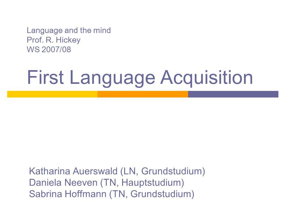 Language and the mind Prof. R. Hickey WS 2007/08 First Language Acquisition Katharina Auerswald (LN, Grundstudium) Daniela Neeven (TN, Hauptstudium) S