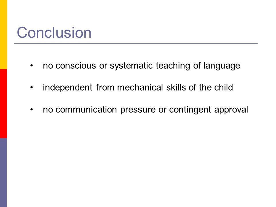 Conclusion no conscious or systematic teaching of language independent from mechanical skills of the child no communication pressure or contingent app
