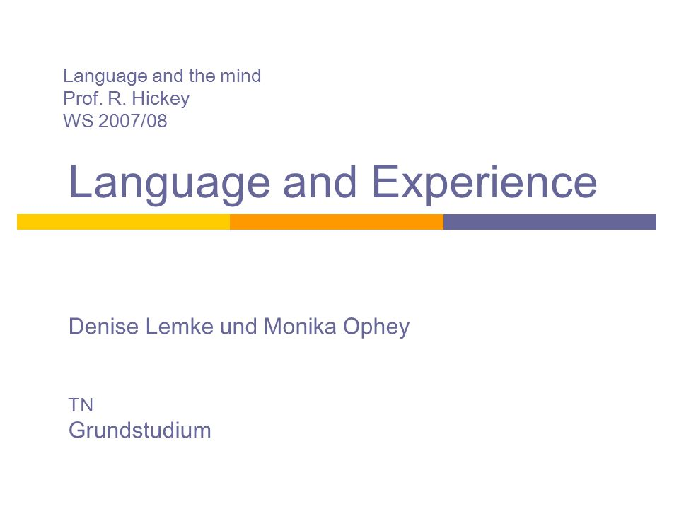 Language and the mind Prof. R. Hickey WS 2007/08 Language and Experience Denise Lemke und Monika Ophey TN Grundstudium