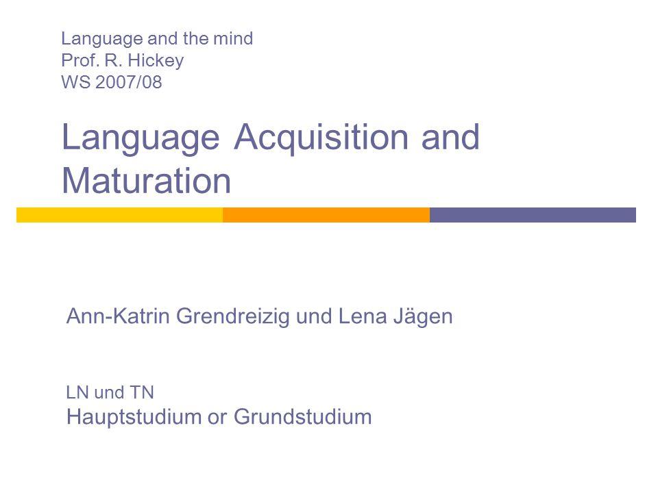 Language and the mind Prof. R. Hickey WS 2007/08 Language Acquisition and Maturation Ann-Katrin Grendreizig und Lena Jägen LN und TN Hauptstudium or G