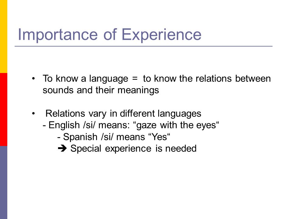 Importance of Experience To know a language = to know the relations between sounds and their meanings Relations vary in different languages - English