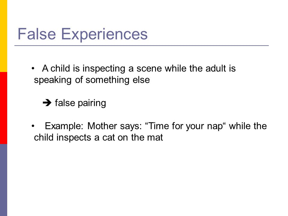 """False Experiences A child is inspecting a scene while the adult is speaking of something else  false pairing Example: Mother says: """"Time for your nap"""