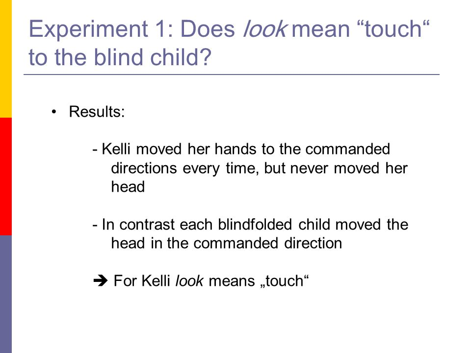 """Experiment 1: Does look mean """"touch"""" to the blind child? Results: - Kelli moved her hands to the commanded directions every time, but never moved her"""