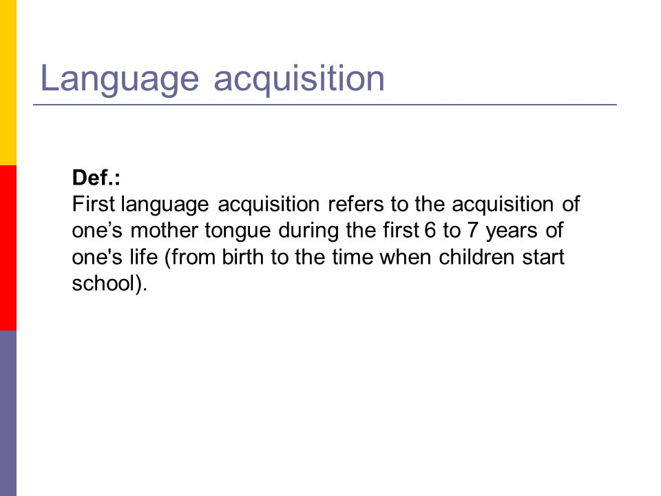 Language acquisition Def.: First language acquisition refers to the acquisition of one's mother tongue during the first 6 to 7 years of one's life (fr