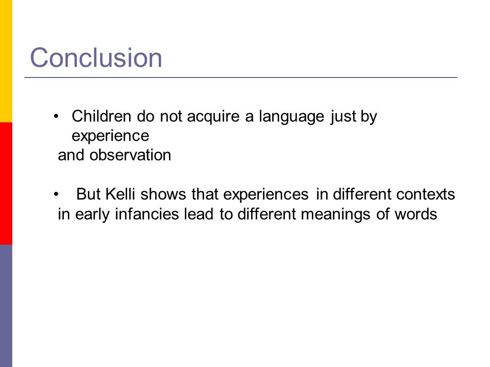 Conclusion Children do not acquire a language just by experience and observation But Kelli shows that experiences in different contexts in early infan