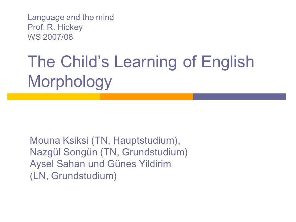 Language and the mind Prof. R. Hickey WS 2007/08 The Child's Learning of English Morphology Mouna Ksiksi (TN, Hauptstudium), Nazgül Songün (TN, Grunds