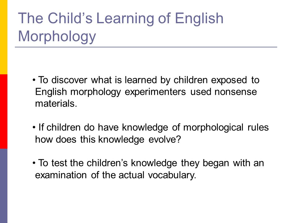 The Child's Learning of English Morphology To discover what is learned by children exposed to English morphology experimenters used nonsense materials