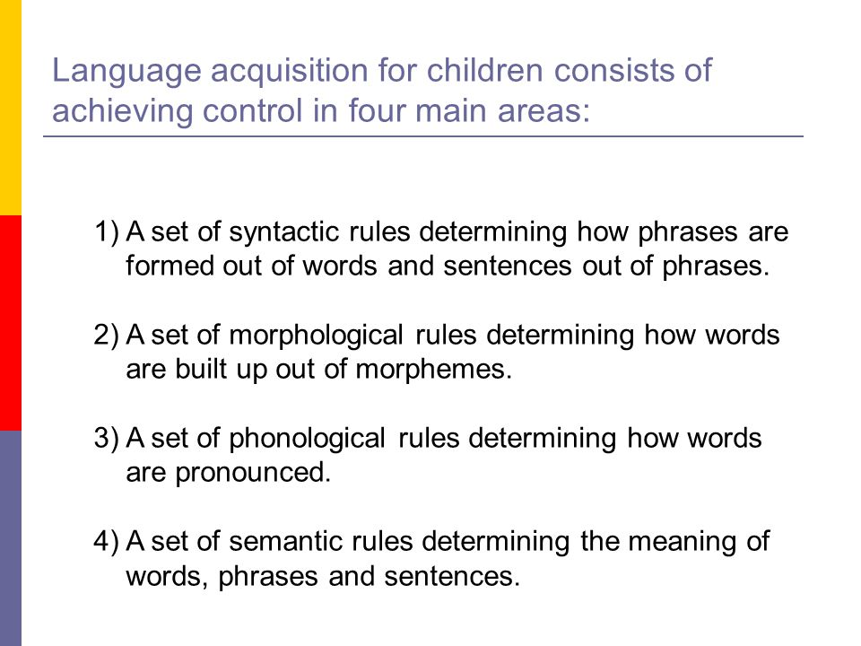 Language acquisition for children consists of achieving control in four main areas: 1)A set of syntactic rules determining how phrases are formed out