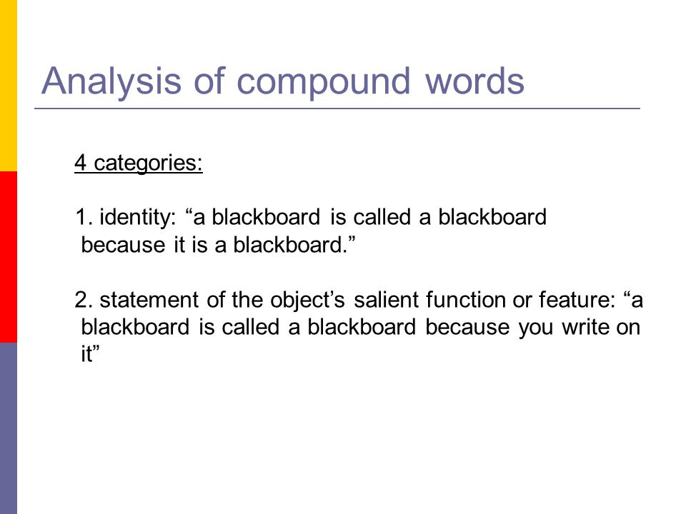 """Analysis of compound words 4 categories: 1. identity: """"a blackboard is called a blackboard because it is a blackboard."""" 2. statement of the object's s"""