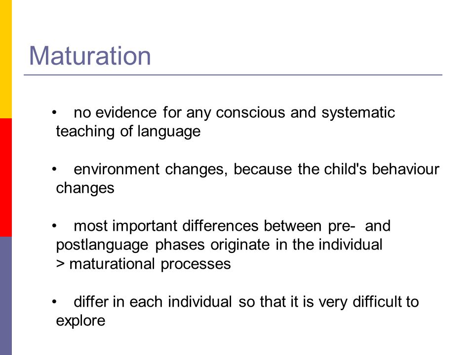 Maturation no evidence for any conscious and systematic teaching of language environment changes, because the child's behaviour changes most important