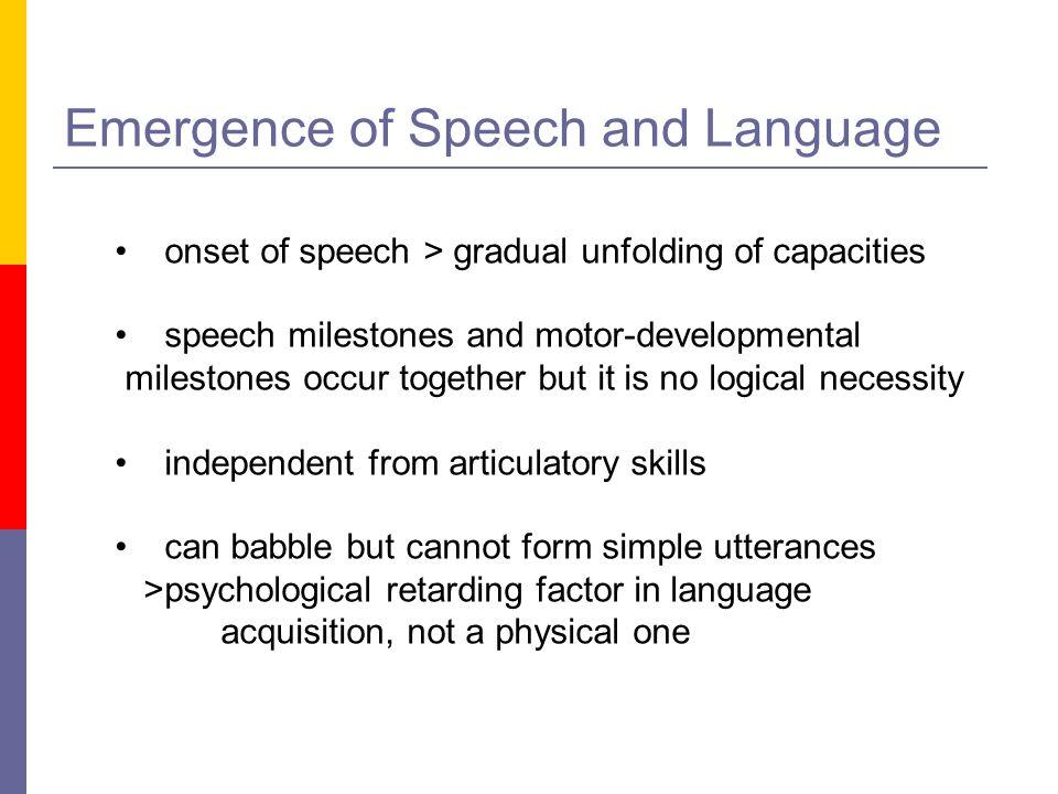 Emergence of Speech and Language onset of speech > gradual unfolding of capacities speech milestones and motor-developmental milestones occur together