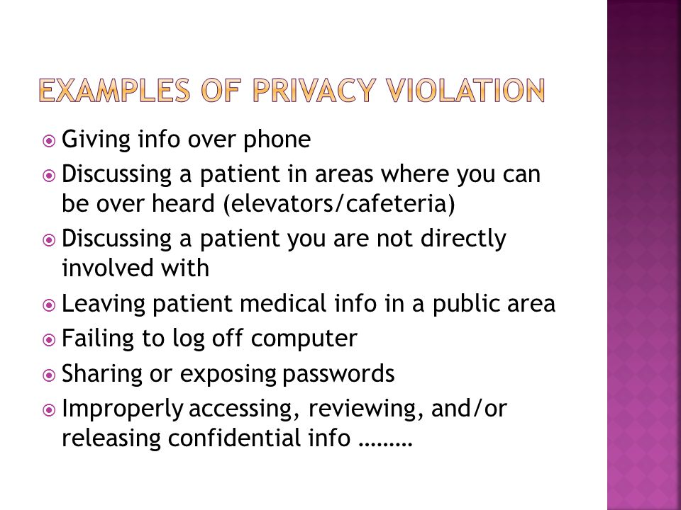  Giving info over phone  Discussing a patient in areas where you can be over heard (elevators/cafeteria)  Discussing a patient you are not directly involved with  Leaving patient medical info in a public area  Failing to log off computer  Sharing or exposing passwords  Improperly accessing, reviewing, and/or releasing confidential info ………