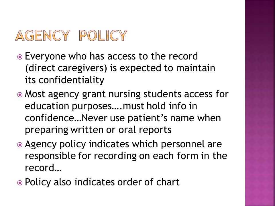  Everyone who has access to the record (direct caregivers) is expected to maintain its confidentiality  Most agency grant nursing students access for education purposes….must hold info in confidence…Never use patient's name when preparing written or oral reports  Agency policy indicates which personnel are responsible for recording on each form in the record…  Policy also indicates order of chart