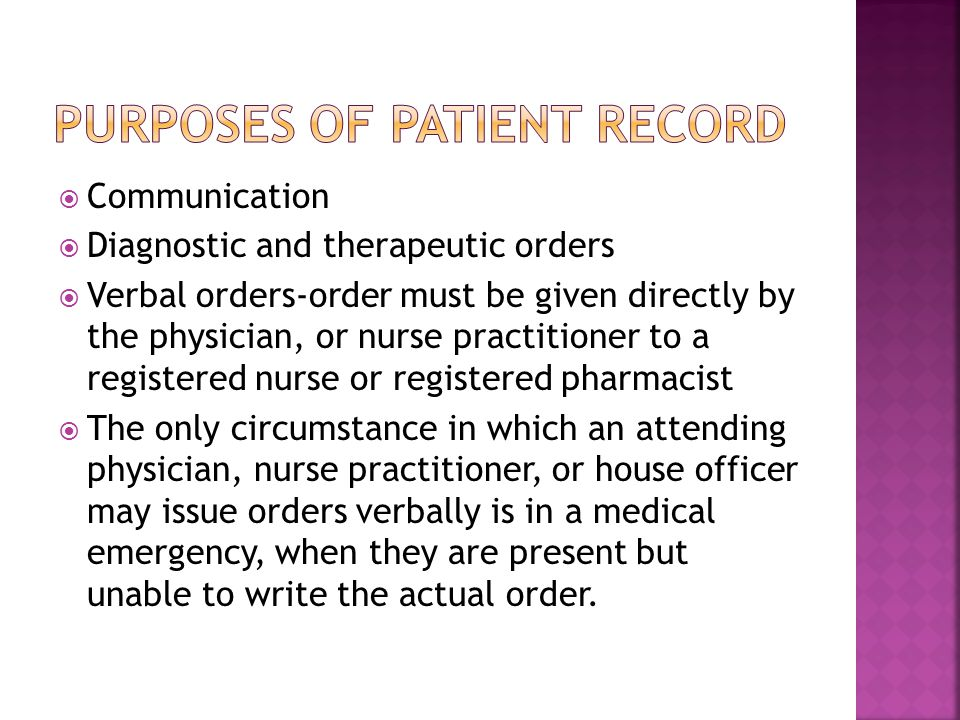  Communication  Diagnostic and therapeutic orders  Verbal orders-order must be given directly by the physician, or nurse practitioner to a registered nurse or registered pharmacist  The only circumstance in which an attending physician, nurse practitioner, or house officer may issue orders verbally is in a medical emergency, when they are present but unable to write the actual order.
