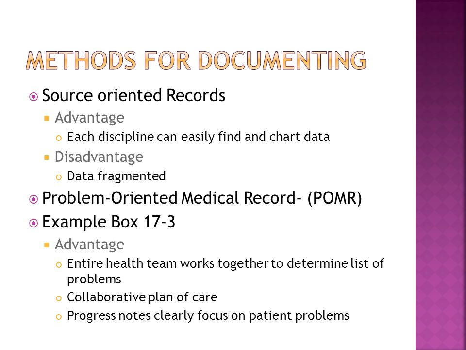  Source oriented Records  Advantage Each discipline can easily find and chart data  Disadvantage Data fragmented  Problem-Oriented Medical Record- (POMR)  Example Box 17-3  Advantage Entire health team works together to determine list of problems Collaborative plan of care Progress notes clearly focus on patient problems