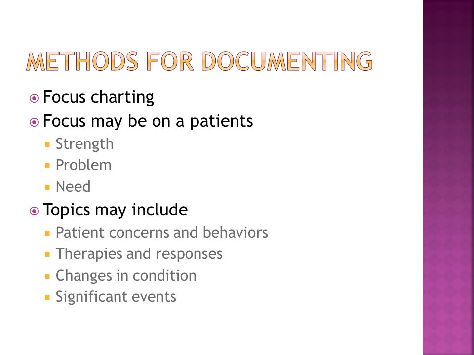  Focus charting  Focus may be on a patients  Strength  Problem  Need  Topics may include  Patient concerns and behaviors  Therapies and responses  Changes in condition  Significant events