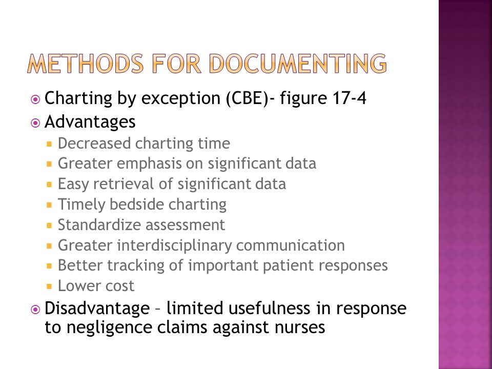  Charting by exception (CBE)- figure 17-4  Advantages  Decreased charting time  Greater emphasis on significant data  Easy retrieval of significant data  Timely bedside charting  Standardize assessment  Greater interdisciplinary communication  Better tracking of important patient responses  Lower cost  Disadvantage – limited usefulness in response to negligence claims against nurses