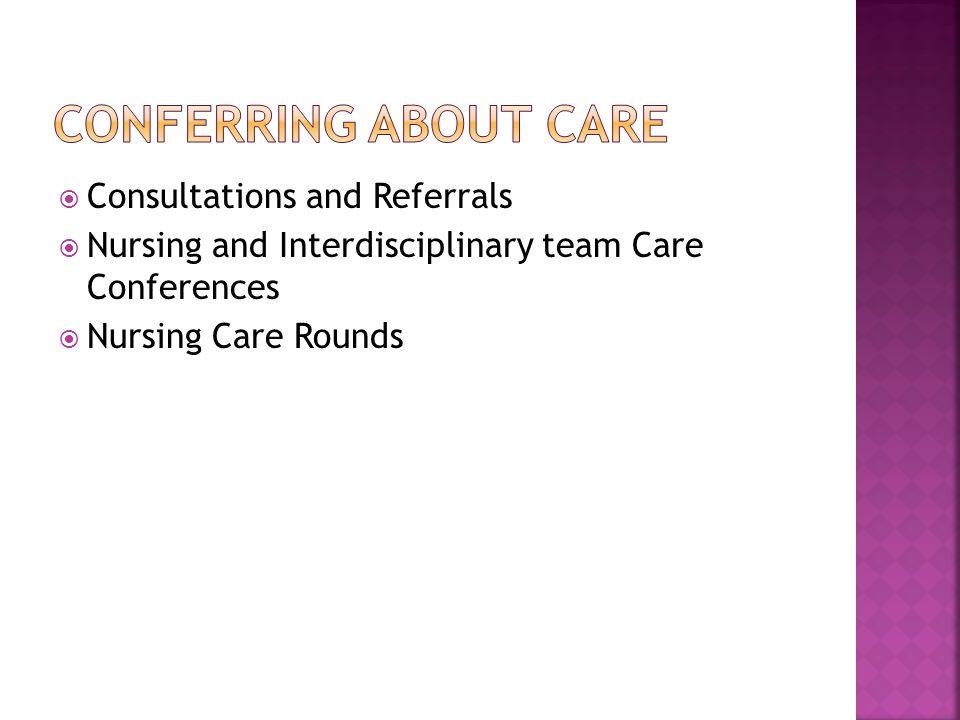  Consultations and Referrals  Nursing and Interdisciplinary team Care Conferences  Nursing Care Rounds