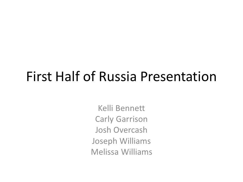 First Half of Russia Presentation Kelli Bennett Carly Garrison Josh Overcash Joseph Williams Melissa Williams