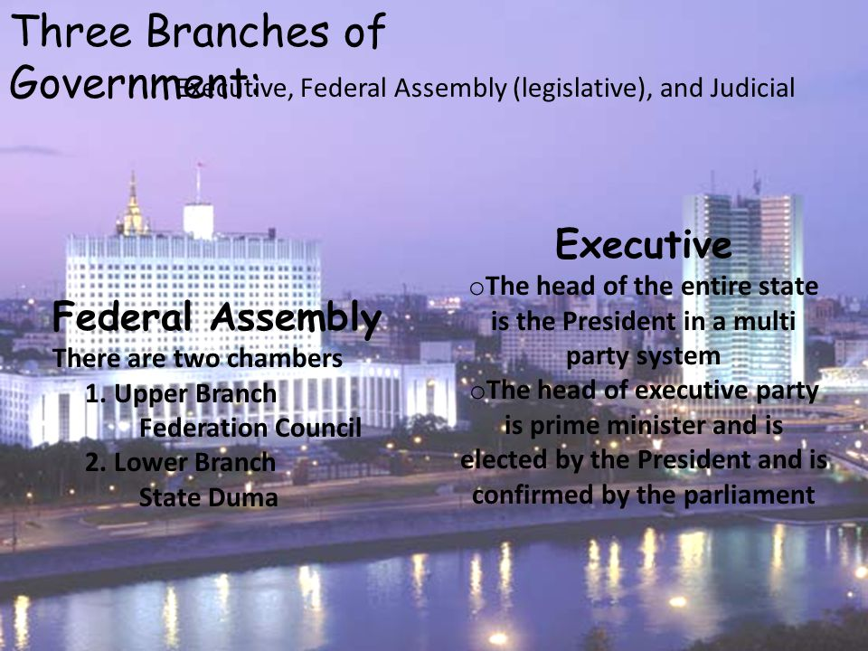 Three Branches of Government: Executive, Federal Assembly (legislative), and Judicial Executive o The head of the entire state is the President in a multi party system o The head of executive party is prime minister and is elected by the President and is confirmed by the parliament Federal Assembly There are two chambers 1.