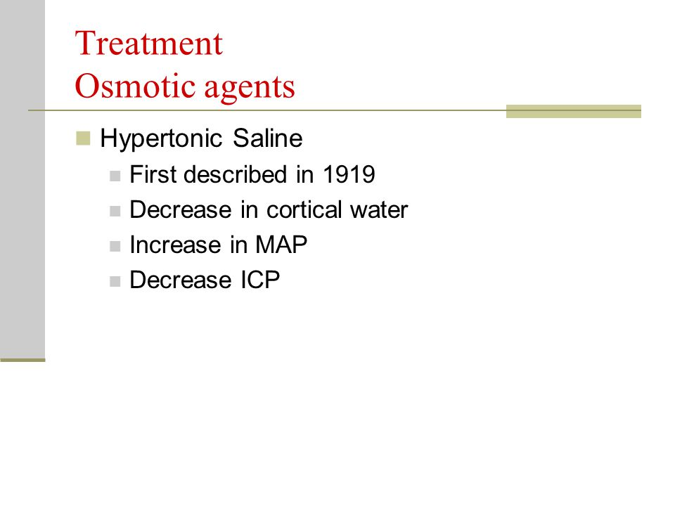 Treatment Osmotic agents Hypertonic Saline First described in 1919 Decrease in cortical water Increase in MAP Decrease ICP
