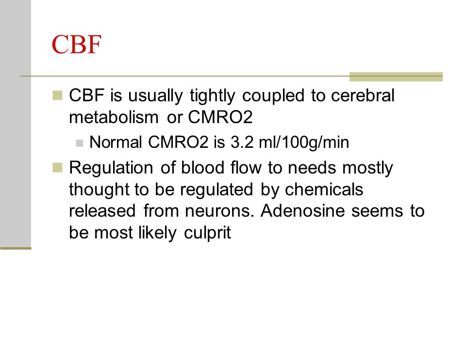CBF CBF is usually tightly coupled to cerebral metabolism or CMRO2 Normal CMRO2 is 3.2 ml/100g/min Regulation of blood flow to needs mostly thought to be regulated by chemicals released from neurons.