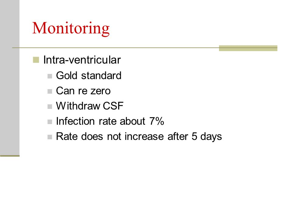 Monitoring Intra-ventricular Gold standard Can re zero Withdraw CSF Infection rate about 7% Rate does not increase after 5 days
